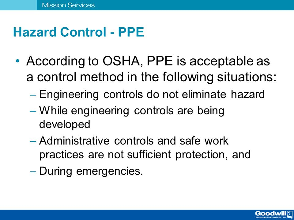 Hazard Control - PPE According to OSHA, PPE is acceptable as a control method in the following situations: