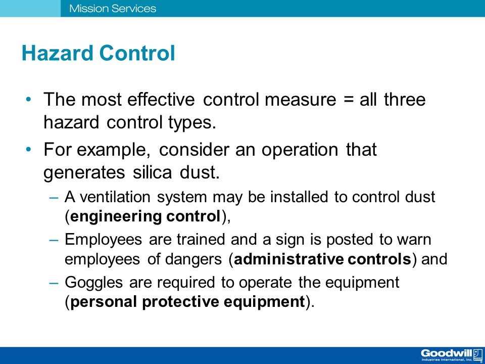 Hazard Control The most effective control measure = all three hazard control types. For example, consider an operation that generates silica dust.