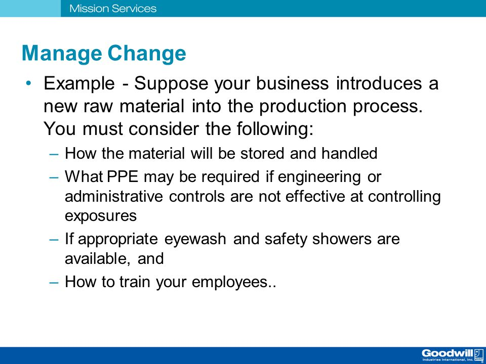 Manage Change Example - Suppose your business introduces a new raw material into the production process. You must consider the following: