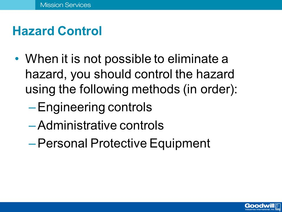 Hazard Control When it is not possible to eliminate a hazard, you should control the hazard using the following methods (in order):