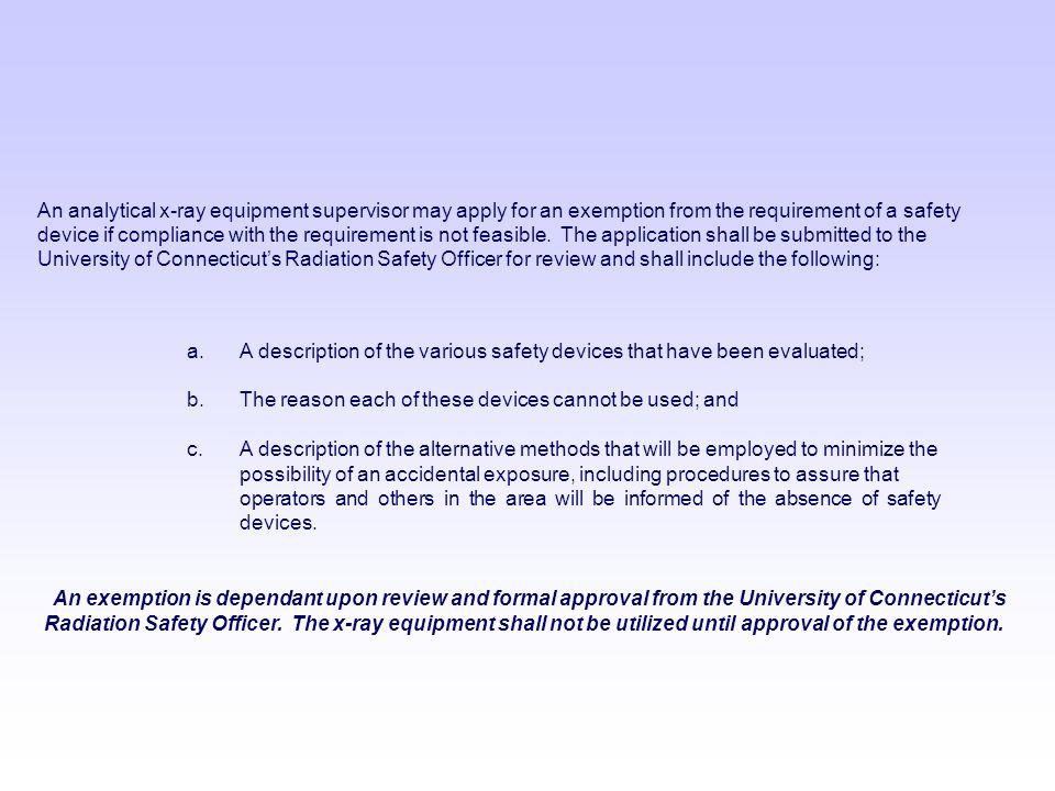 An analytical x-ray equipment supervisor may apply for an exemption from the requirement of a safety device if compliance with the requirement is not feasible. The application shall be submitted to the University of Connecticut's Radiation Safety Officer for review and shall include the following: