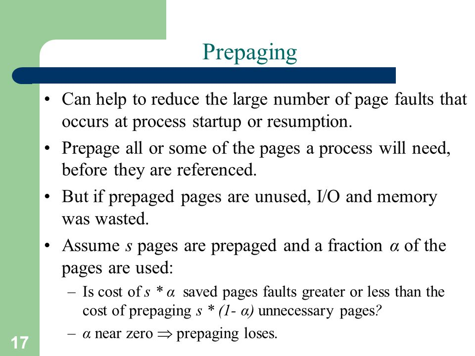 Prepaging Can help to reduce the large number of page faults that occurs at process startup or resumption.
