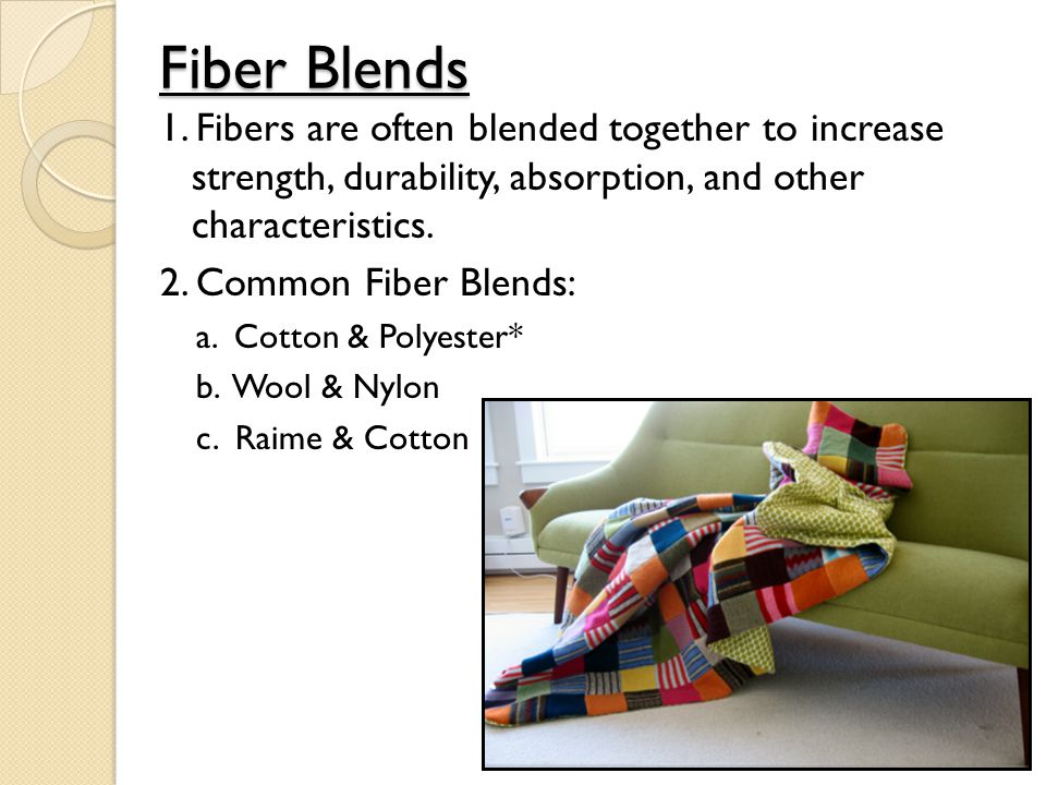 Fiber Blends 1. Fibers are often blended together to increase strength, durability, absorption, and other characteristics.