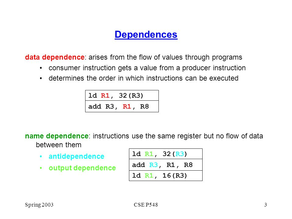 Dependences data dependence: arises from the flow of values through programs. consumer instruction gets a value from a producer instruction.