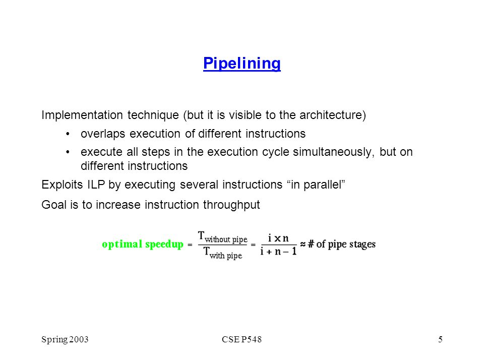 Pipelining Implementation technique (but it is visible to the architecture) overlaps execution of different instructions.
