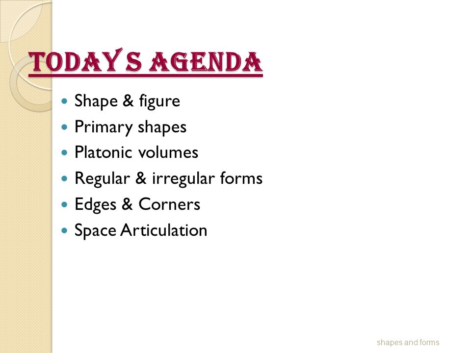Today s Agenda Shape & figure Primary shapes Platonic volumes