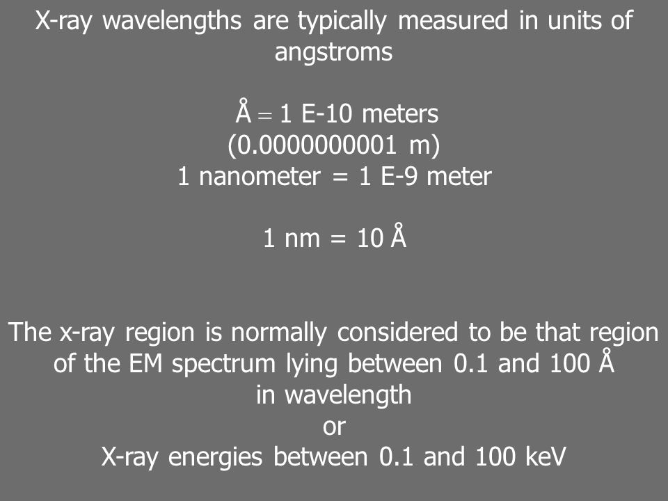 X-ray wavelengths are typically measured in units of angstroms Å = 1 E-10 meters (0.0000000001 m) 1 nanometer = 1 E-9 meter