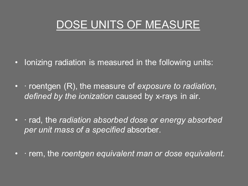 DOSE UNITS OF MEASURE Ionizing radiation is measured in the following units: