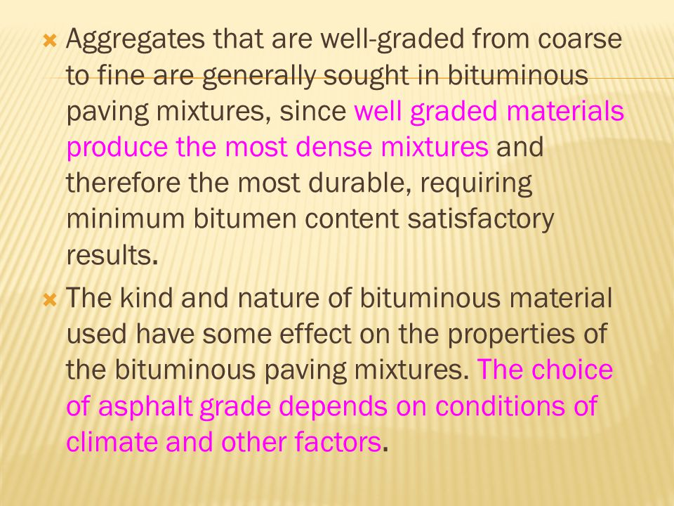 Aggregates that are well-graded from coarse to fine are generally sought in bituminous paving mixtures, since well graded materials produce the most dense mixtures and therefore the most durable, requiring minimum bitumen content satisfactory results.