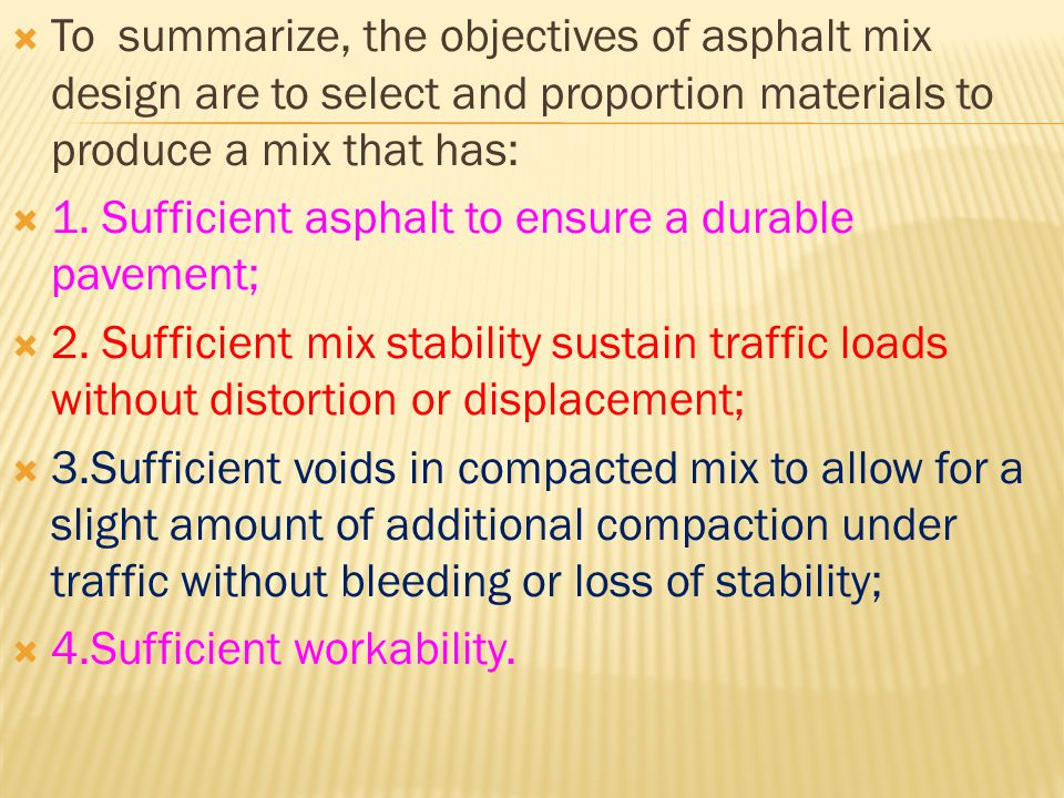 To summarize, the objectives of asphalt mix design are to select and proportion materials to produce a mix that has: