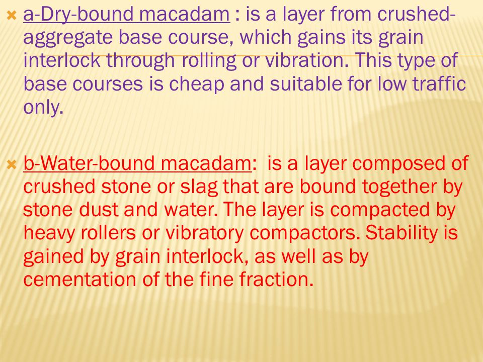 a-Dry-bound macadam : is a layer from crushed-aggregate base course, which gains its grain interlock through rolling or vibration. This type of base courses is cheap and suitable for low traffic only.