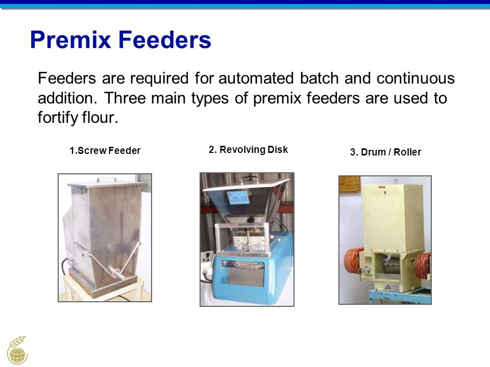 Premix Feeders Feeders are required for automated batch and continuous addition. Three main types of premix feeders are used to fortify flour.