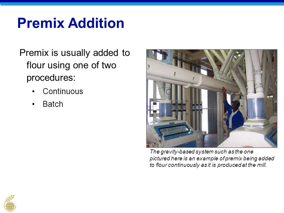 Premix Addition Premix is usually added to flour using one of two procedures: Continuous. Batch.