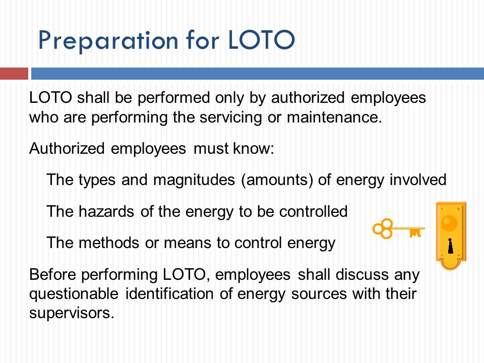 Preparation for LOTO LOTO shall be performed only by authorized employees who are performing the servicing or maintenance.