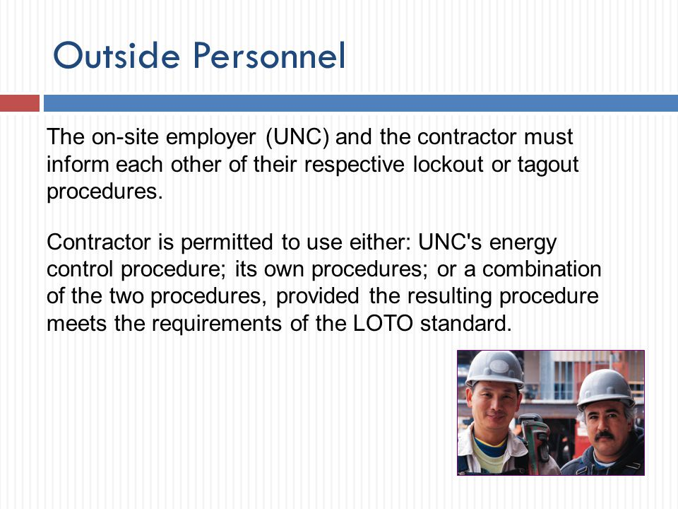 Outside Personnel The on-site employer (UNC) and the contractor must inform each other of their respective lockout or tagout procedures.