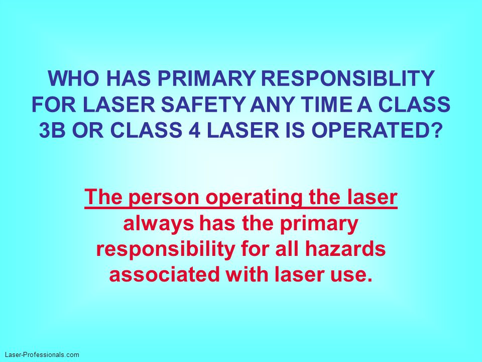 WHO HAS PRIMARY RESPONSIBLITY FOR LASER SAFETY ANY TIME A CLASS 3B OR CLASS 4 LASER IS OPERATED