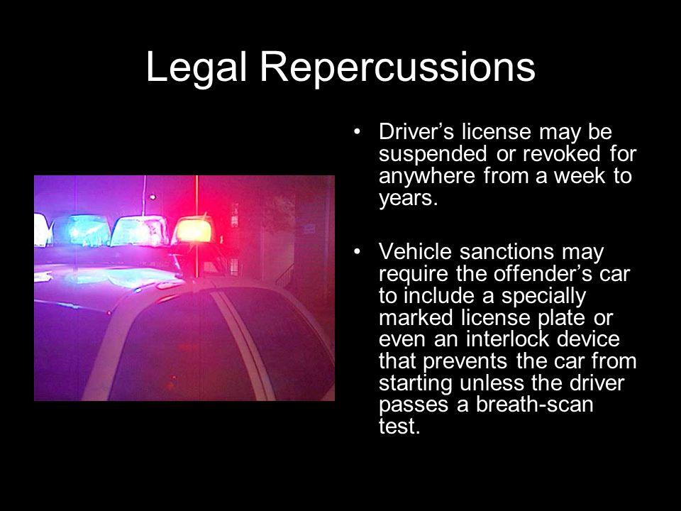 Legal Repercussions Driver's license may be suspended or revoked for anywhere from a week to years.