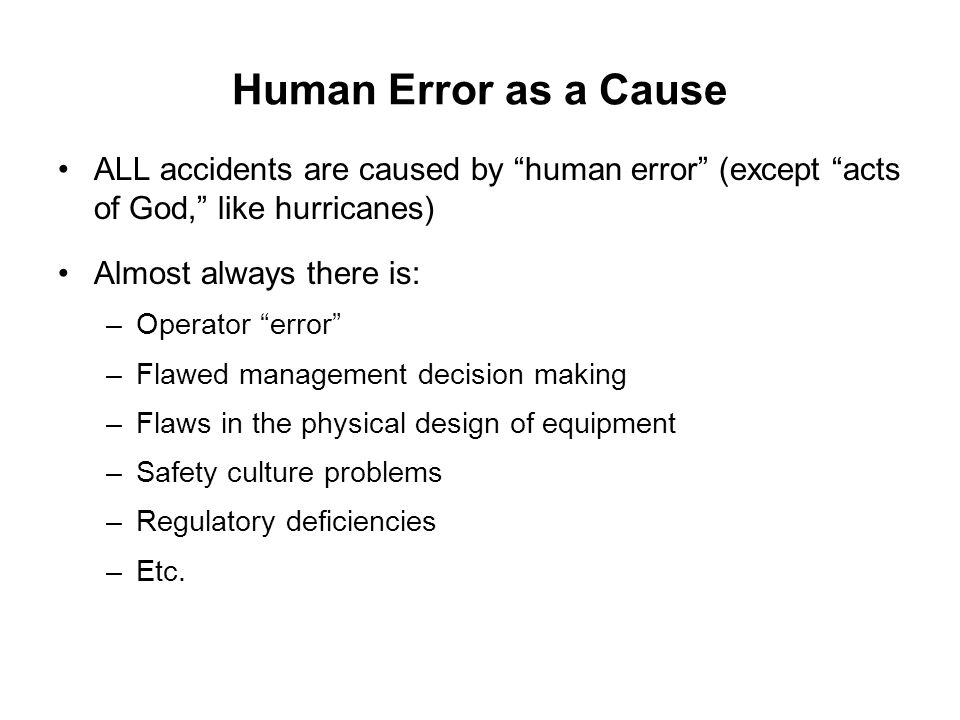 Human Error as a Cause ALL accidents are caused by human error (except acts of God, like hurricanes)