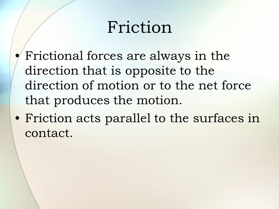 Friction Frictional forces are always in the direction that is opposite to the direction of motion or to the net force that produces the motion.
