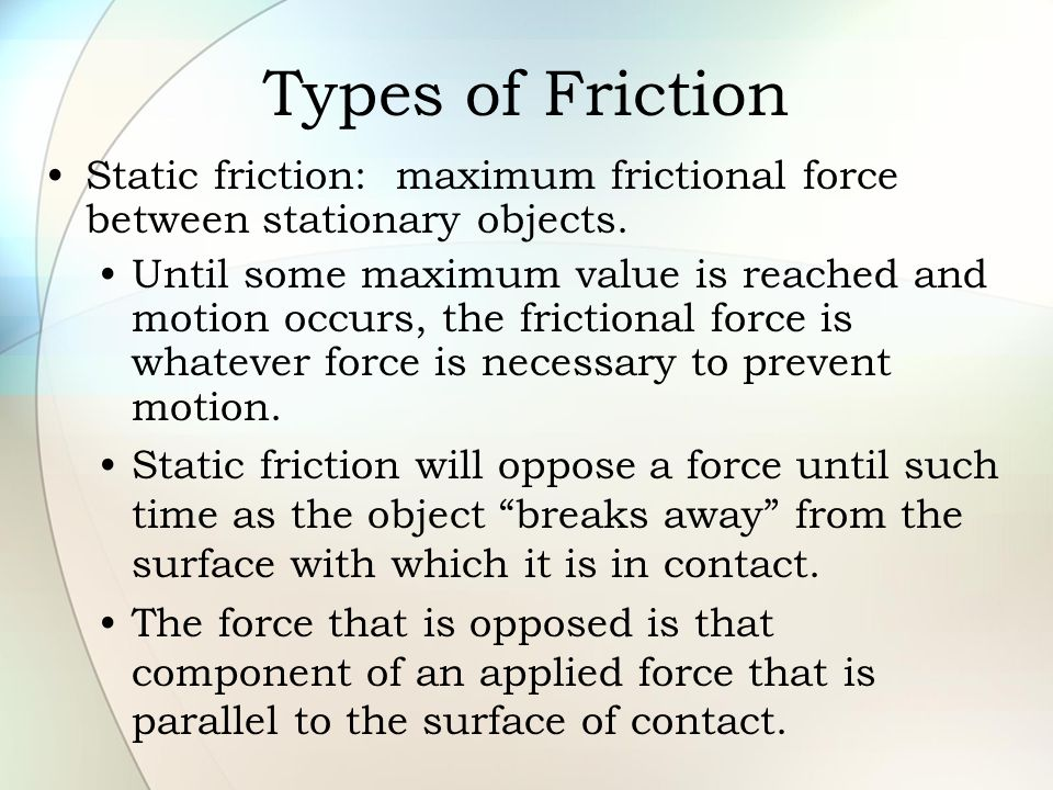 Types of Friction Static friction: maximum frictional force between stationary objects.