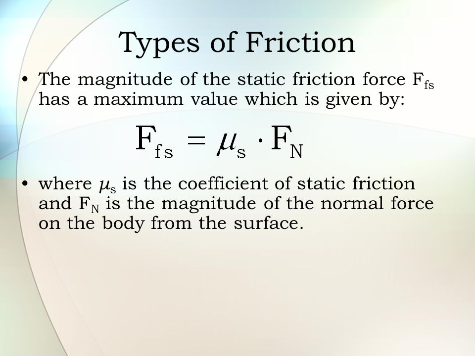 Types of Friction The magnitude of the static friction force Ffs has a maximum value which is given by: