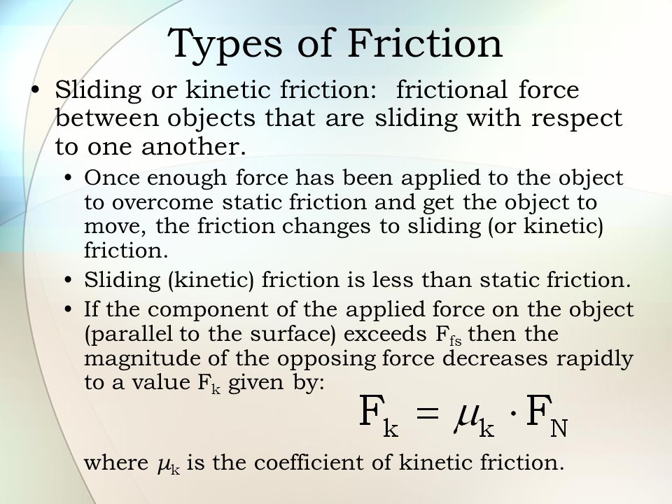 Types of Friction Sliding or kinetic friction: frictional force between objects that are sliding with respect to one another.