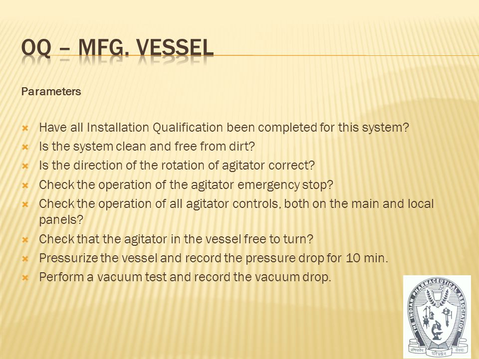 OQ – Mfg. vessel Parameters. Have all Installation Qualification been completed for this system Is the system clean and free from dirt