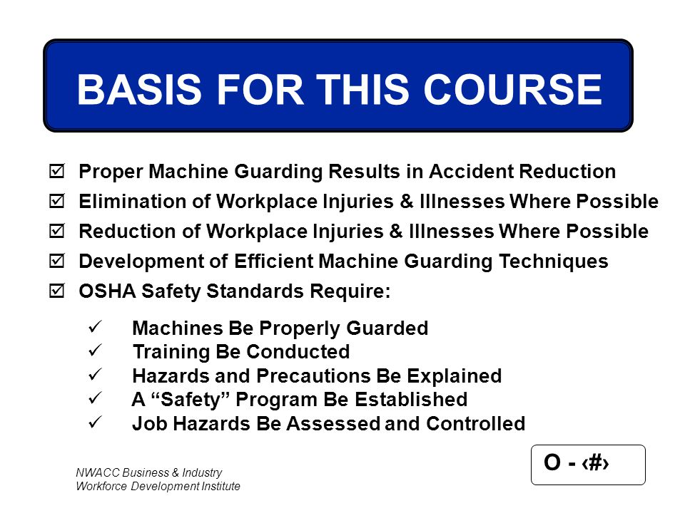 BASIS FOR THIS COURSE Proper Machine Guarding Results in Accident Reduction. Elimination of Workplace Injuries & Illnesses Where Possible.