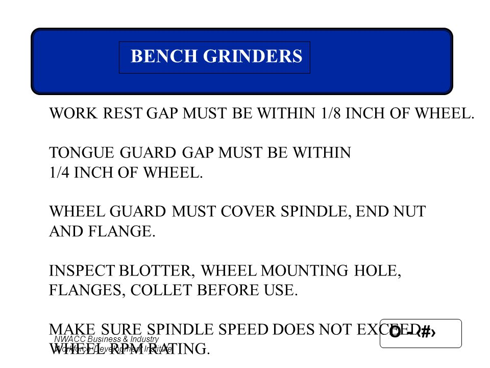 BENCH GRINDERS WORK REST GAP MUST BE WITHIN 1/8 INCH OF WHEEL.
