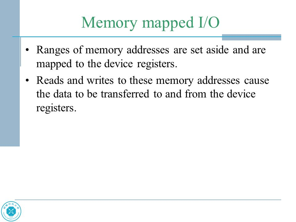 Memory mapped I/O Ranges of memory addresses are set aside and are mapped to the device registers.