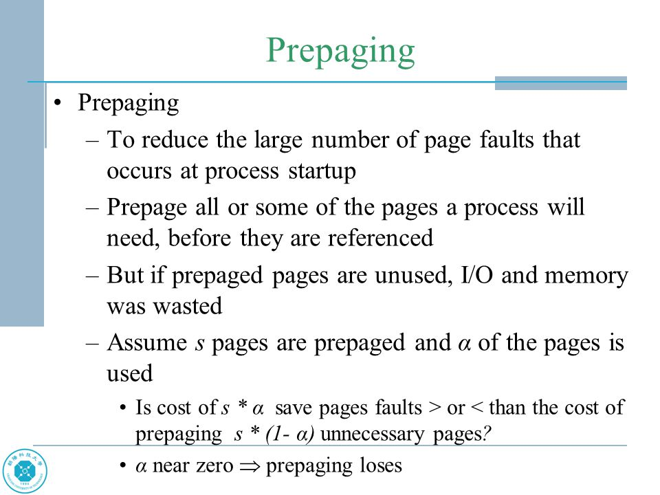 Prepaging Prepaging. To reduce the large number of page faults that occurs at process startup.
