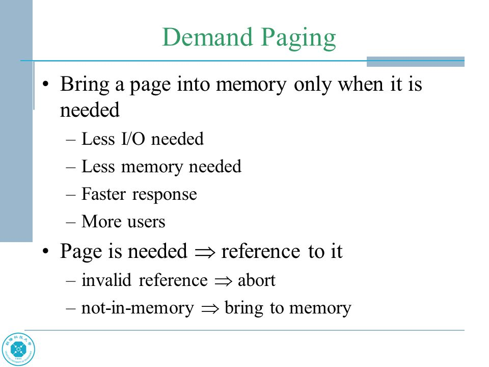 Demand Paging Bring a page into memory only when it is needed