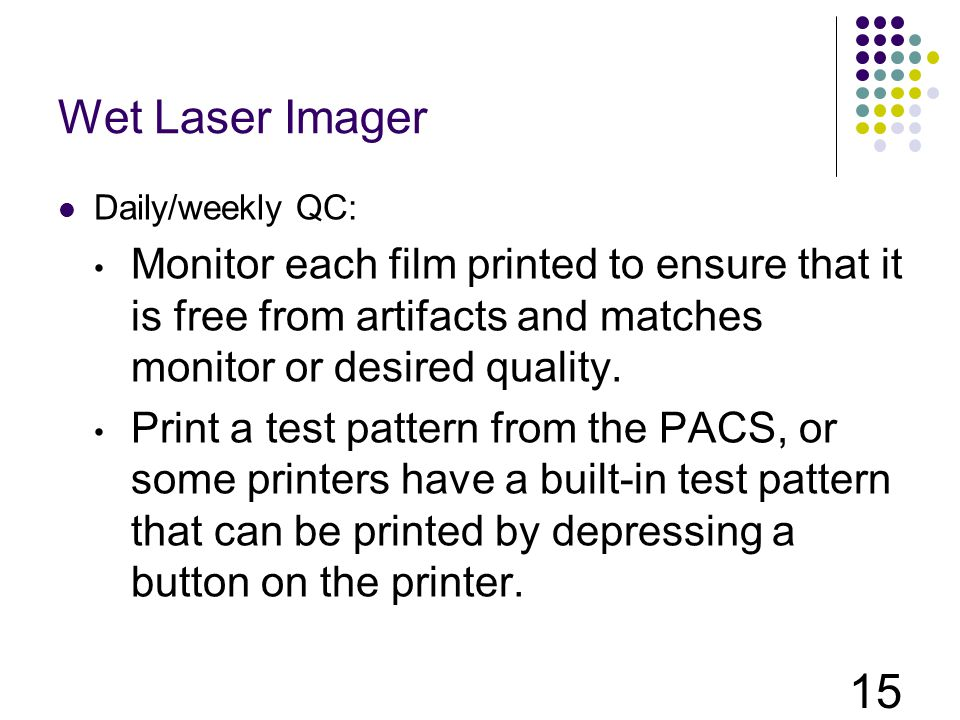 Wet Laser Imager Daily/weekly QC: Monitor each film printed to ensure that it is free from artifacts and matches monitor or desired quality.