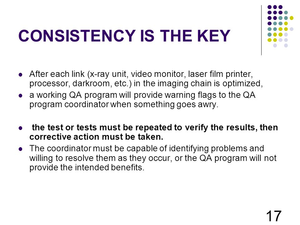 CONSISTENCY IS THE KEY After each link (x-ray unit, video monitor, laser film printer, processor, darkroom, etc.) in the imaging chain is optimized,