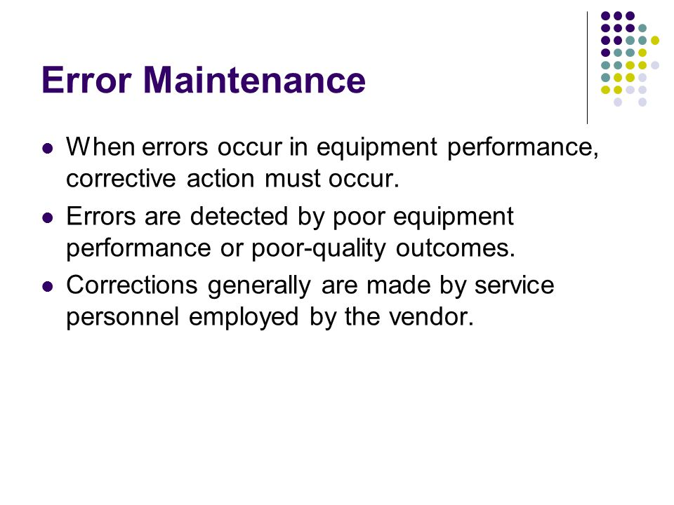 Error Maintenance When errors occur in equipment performance, corrective action must occur.