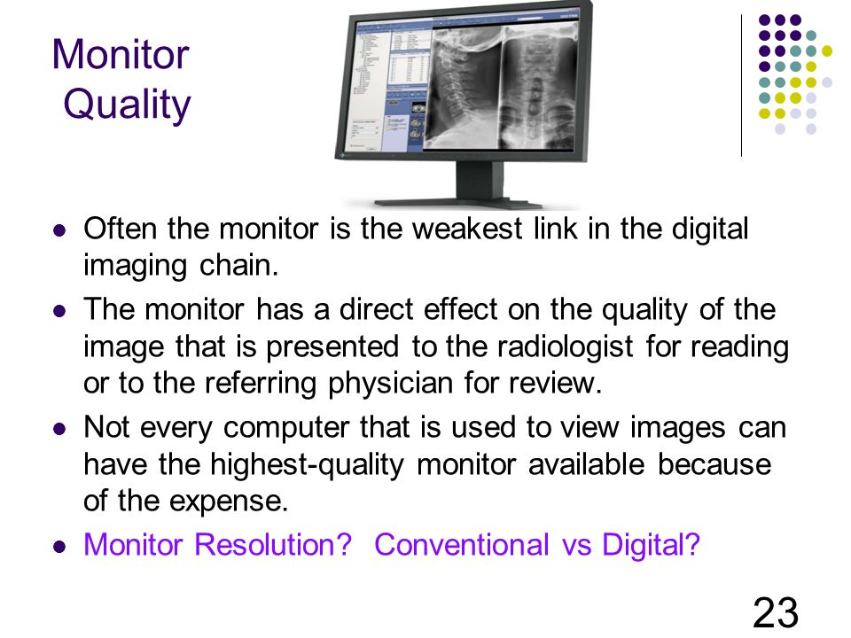 Monitor Quality Often the monitor is the weakest link in the digital imaging chain.