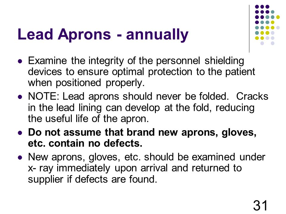 Lead Aprons - annually Examine the integrity of the personnel shielding devices to ensure optimal protection to the patient when positioned properly.