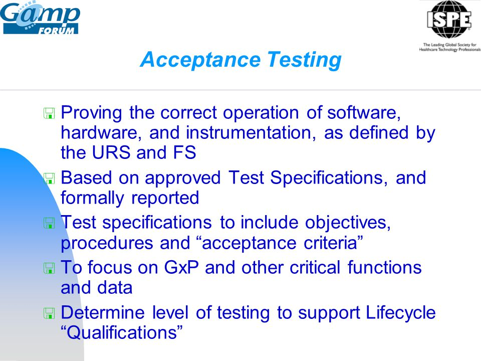 Acceptance Testing Proving the correct operation of software, hardware, and instrumentation, as defined by the URS and FS.