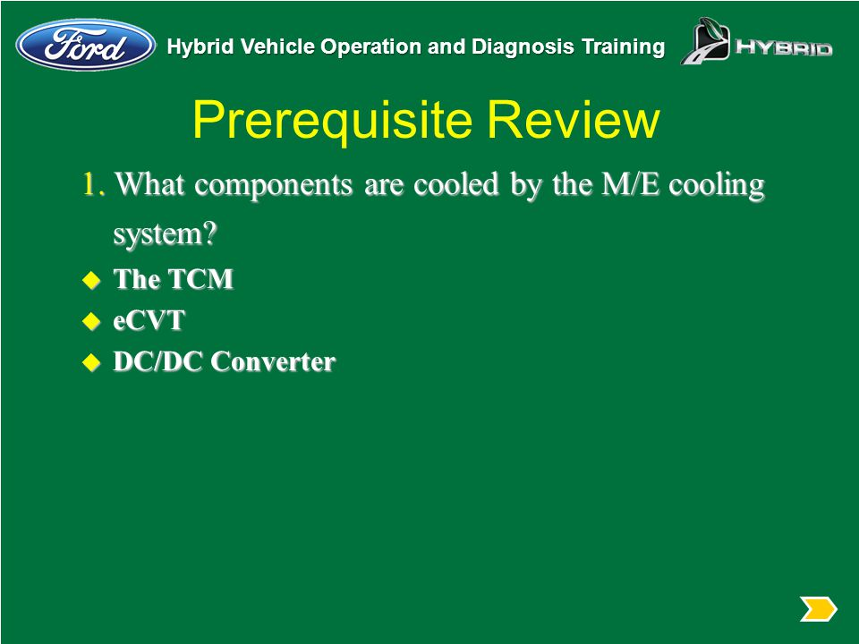 Prerequisite Review 1. What components are cooled by the M/E cooling system The TCM. eCVT. DC/DC Converter.