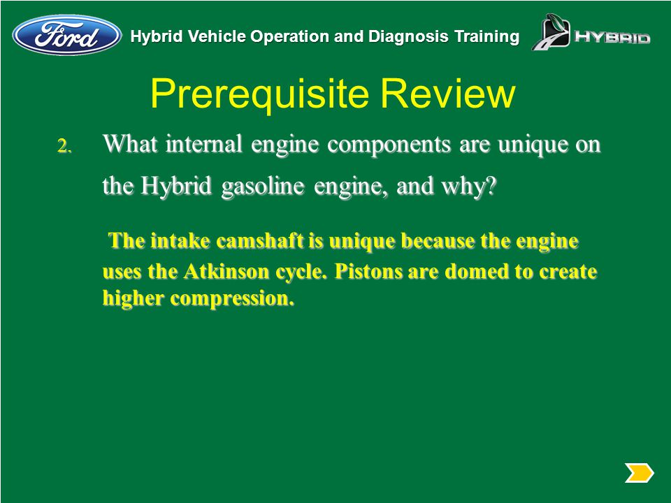 Prerequisite Review What internal engine components are unique on the Hybrid gasoline engine, and why