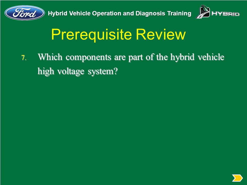 Prerequisite Review Which components are part of the hybrid vehicle high voltage system Review the components of the HV system.