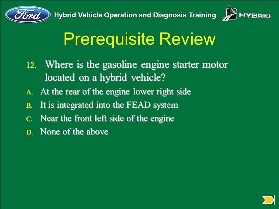 Prerequisite Review Where is the gasoline engine starter motor located on a hybrid vehicle At the rear of the engine lower right side.