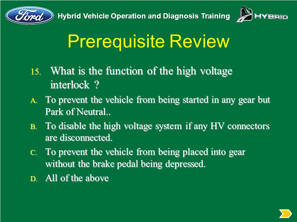 Prerequisite Review What is the function of the high voltage interlock To prevent the vehicle from being started in any gear but Park of Neutral..