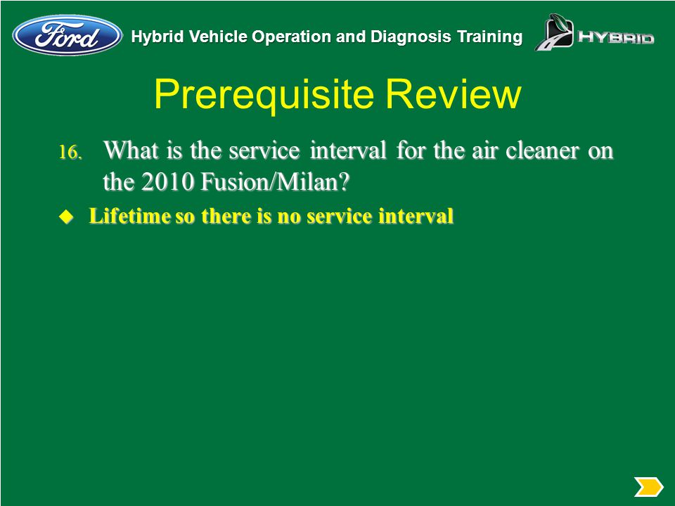 Prerequisite Review What is the service interval for the air cleaner on the 2010 Fusion/Milan Lifetime so there is no service interval.