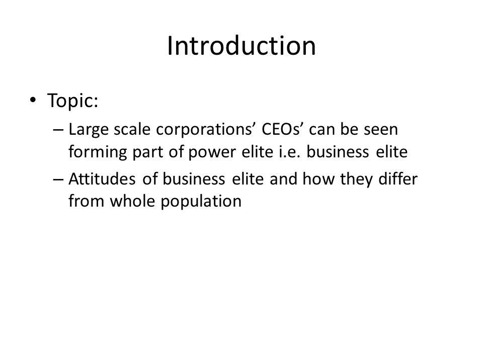 Introduction Topic: Large scale corporations' CEOs' can be seen forming part of power elite i.e. business elite.
