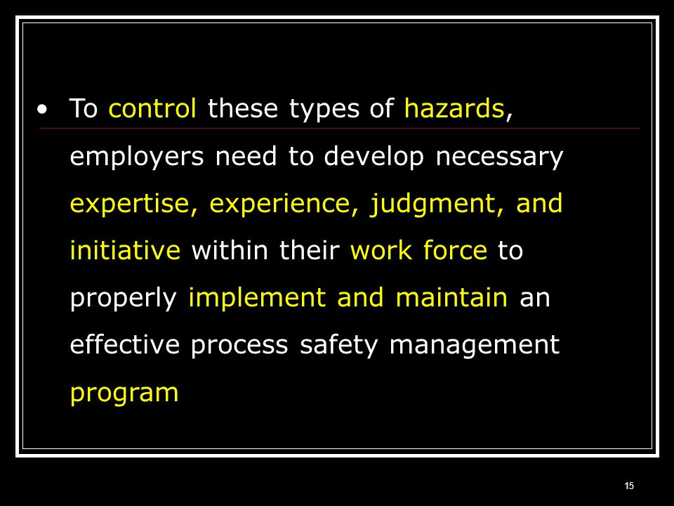 To control these types of hazards, employers need to develop necessary expertise, experience, judgment, and initiative within their work force to properly implement and maintain an effective process safety management program
