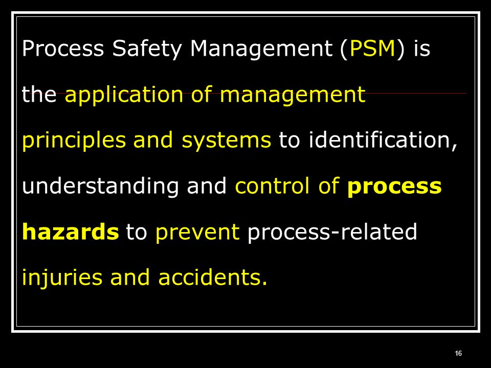 Process Safety Management (PSM) is the application of management principles and systems to identification, understanding and control of process hazards to prevent process-related injuries and accidents.