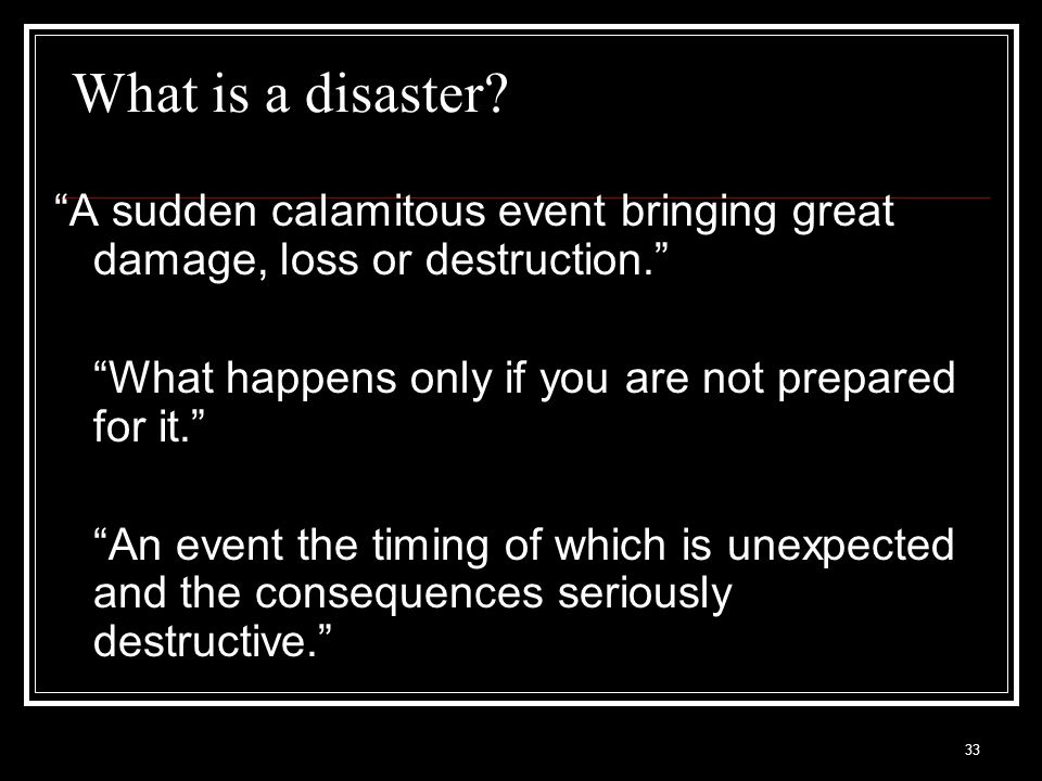 What is a disaster A sudden calamitous event bringing great damage, loss or destruction. What happens only if you are not prepared for it.