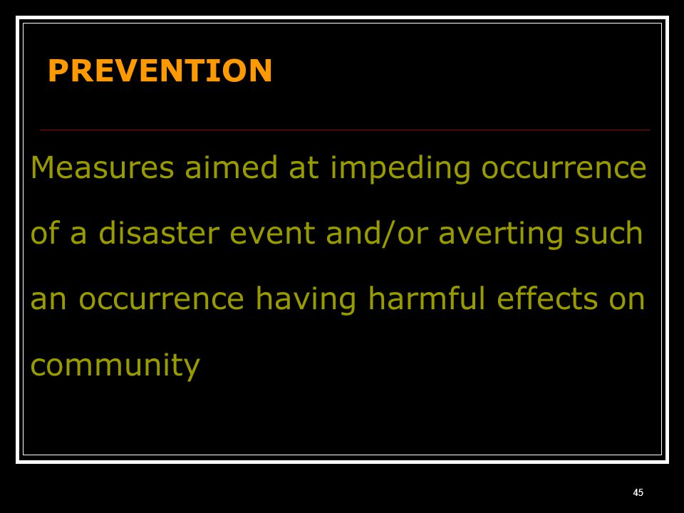 PREVENTION Measures aimed at impeding occurrence of a disaster event and/or averting such an occurrence having harmful effects on community.