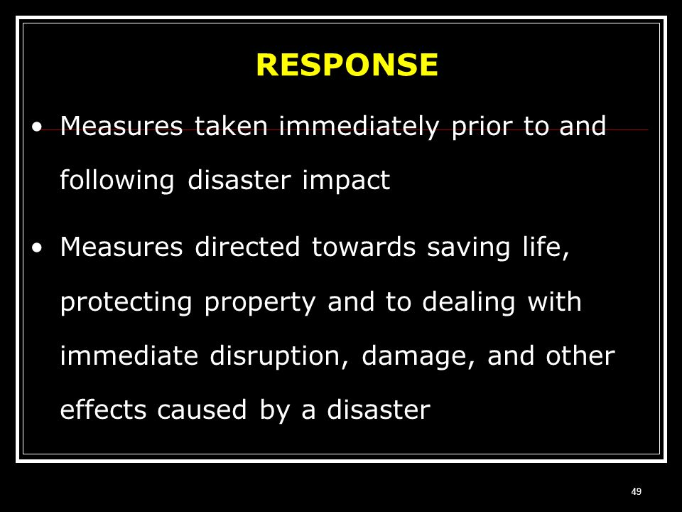 RESPONSE Measures taken immediately prior to and following disaster impact.